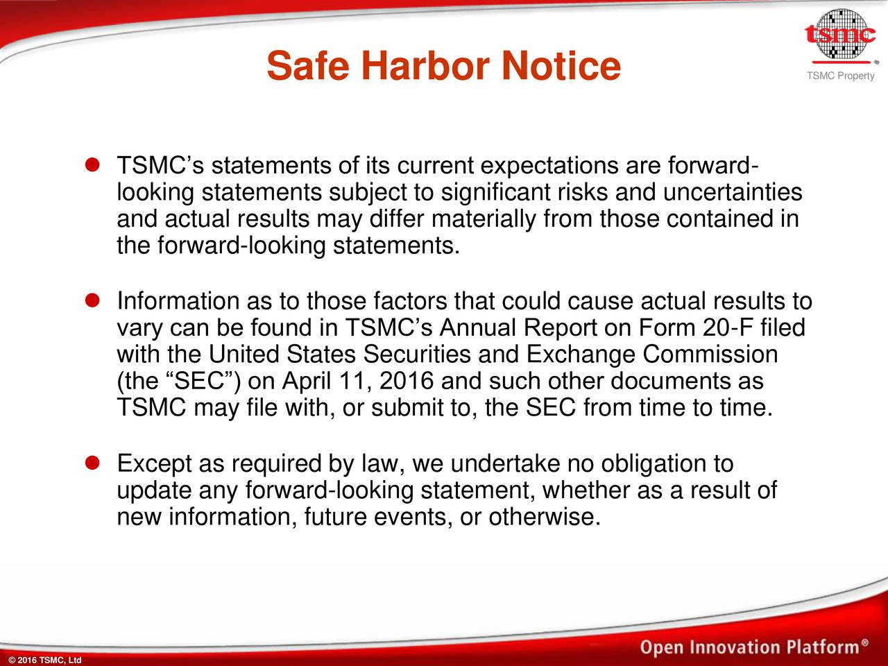 TSMCs statements of its current expectations are forward- looking statements subject to significant risks and uncertainties and actual results may differ materially from those contained in the forward-looking statements. Information as to those factors that could cause actual results to vary can be found in TSMCs Annual Report on Form 20-F filed with the United States Securities and Exchange Commission (the SEC) on April 11, 2016 and such other documents as TSMC may file with, or submit to, the SEC from time to time. Except as required by law, we undertake no obligation to update any forward-looking statement, whether as a result of new information, future events, or otherwise.