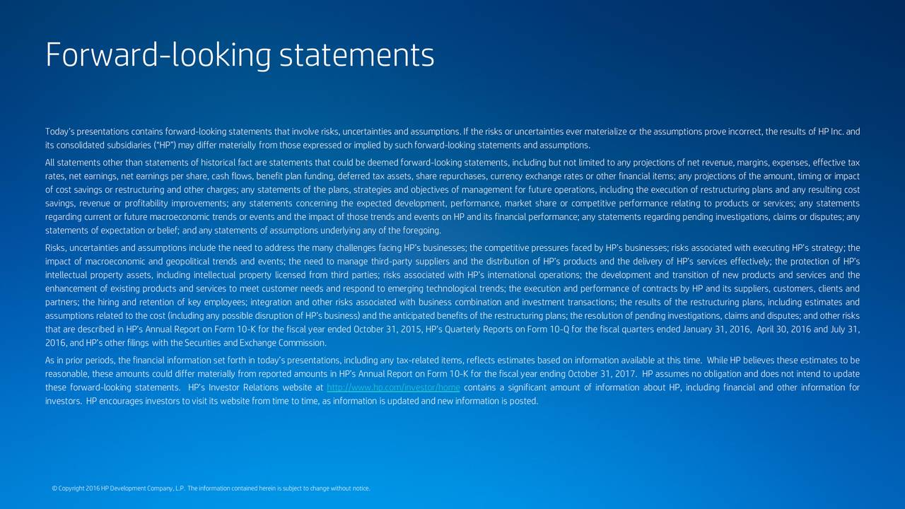 Todays presentations contains forward-looking statements that involve risks, uncertainties and assumptions. If the risks or uncertainties ever materialize or the assumptions prove incorrect, the results of HP Inc. and its consolidated subsidiaries (HP)may differ materially fromthoseexpressed or implied by suchforward-looking statements and assumptions. All statements other than statements of historical fact are statements that could be deemed forward-looking statements, including but not limited to any projections of net revenue, margins, expenses, effective tax rates, net earnings, net earnings per share, cash flows, benefit plan funding, deferred tax assets, share repurchases, currency exchange rates or other financial items; any projections of the amount, timing or impact of cost savings or restructuring and other charges; any statements of the plans, strategies and objectives of management for future operations, including the execution of restructuring plans and any resulting cost savings, revenue or profitability improvements; any statements concerning the expected development, performance, market share or competitive performance relating to products or services; any statements regarding current or future macroeconomic trends or events and the impact of those trends and events on HP and its financial performance; any statements regarding pending investigations, claims or disputes; any statements of expectation orbelief; and any statements of assumptions underlying any of the foregoing. Risks, uncertainties and assumptions include the need to address the many challenges facing HPs businesses; the competitive pressures faced by HPs businesses; risks associated with executing HPs strategy; the impact of macroeconomic and geopolitical trends and events; the need to manage third-party suppliers and the distribution of HPs products and the delivery of HPs services effectively; the protection of HPs intellectual property assets, including intellectual property licensed from third parties; risks associated with HPs international operations; the development and transition of new products and services and the enhancement of existing products and services to meet customer needs and respond to emerging technological trends; the execution and performance of contracts by HP and its suppliers, customers, clients and partners; the hiring and retention of key employees; integration and other risks associated with business combination and investment transactions; the results of the restructuring plans, including estimates and assumptions related to the cost (including any possible disruption of HPs business) and the anticipated benefits of the restructuring plans; the resolution of pending investigations, claims and disputes; and other risks that are described in HPs Annual Report on Form 10-K for the fiscal year ended October 31, 2015, HPs Quarterly Reports on Form 10-Q for the fiscal quarters ended January 31, 2016, April 30, 2016 and July 31, 2016,and HPs otherfilings with theSecurities and Exchange Commission. As in prior periods, the financial information set forth in todays presentations, including any tax-related items, reflects estimates based on information available at this time. While HP believes these estimates to be reasonable, these amounts could differ materially from reported amounts in HPs Annual Report on Form 10-K for the fiscal year ending October 31, 2017. HP assumes no obligation and does not intend to update these forward-looking statements. HPs Investor Relations website at http://www.hp.com/investor/home contains a significant amount of information about HP, including financial and other information for investors. HP encourages investors to visit its website fromtime to time, as information is updated and new information is posted. Copyright2016HP DevelopmentCompany,L.P. The information contained herein issubject to change without notice.
