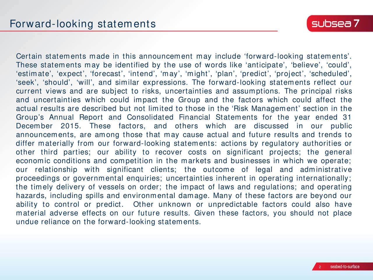 Certain statements made in this announcement may include forward-looking statements. These statements may be identified by the use of words like anticipate, believe, could, estimate, expect, forecast, intend, may, might, plan, predict, project, scheduled, seek, should, will, and similar expressions. The forward-looking statements reflect our current views and are subject to risks, uncertainties and assumptions. The principal risks and uncertainties which could impact the Group and the factors which could affect the actual results are described but not limited to those in the Risk Management section in the Groups Annual Report and Consolidated Financial Statements for the year ended 31 December 2015. These factors, and others which are discussed in our public announcements, are among those that may cause actual and future results and trends to differ materially from our forward-looking statements: actions by regulatory authorities or other third parties; our ability to recover costs on significant projects; the general economic conditions and competition in the markets and businesses in which we operate; our relationship with significant clients; the outcome of legal and administrative proceedings or governmental enquiries; uncertainties inherent in operating internationally; the timely delivery of vessels on order; theimpact of laws and regulations; and operating hazards, including spills and environmental damage. Many of these factors are beyond our ability to control or predict. Other unknown or unpredictable factors could also have material adverse effects on our future results. Given these factors, you should not place undue reliance on the forward-looking statements. 2