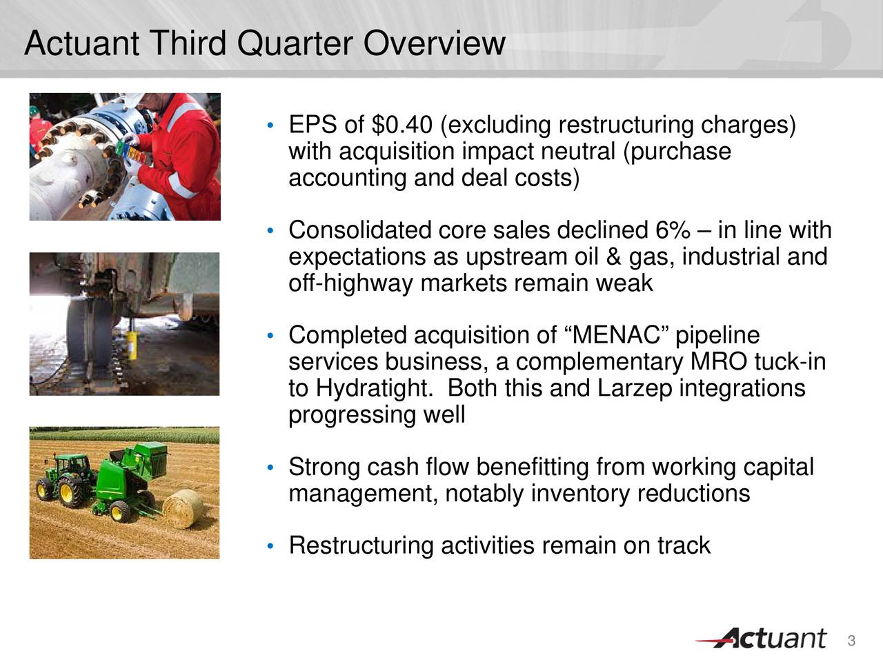 EPS of $0.40 (excluding restructuring charges) with acquisition impact neutral (purchase accounting and deal costs) Consolidated core sales declined 6%  in line with expectations as upstream oil & gas, industrial and off-highway markets remain weak Completed acquisition of MENAC pipeline services business, a complementary MRO tuck-in to Hydratight. Both this and Larzep integrations progressing well Strong cash flow benefitting from working capital management, notably inventory reductions Restructuring activities remain on track 3