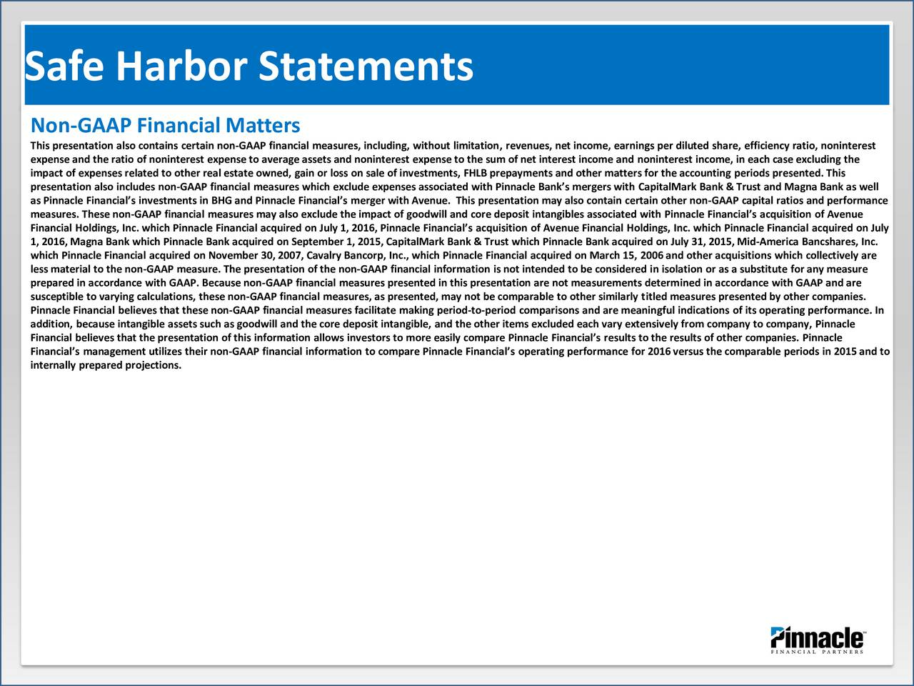 Non-GAAP Financial Matters This presentation also contains certain non-GAAP financial measures, including, without limitation, revenues, net income, earnings per diluted share, efficiency ratio, noninterest expense and the ratio of noninterest expense to average assets and noninterest expense to the sum of net interest income and noninterest income, in each case excluding the impact of expenses related to other real estate owned, gain or loss on sale of investments, FHLB prepayments and other matters for the accounting periods presented. This presentation also includes non-GAAP financial measures which exclude expenses associated with Pinnacle Banks mergers with CapitalMark Bank & Trust and Magna Bank as well as Pinnacle Financials investments in BHG and Pinnacle Financials merger with Avenue. This presentation may also contain certain other non-GAAP capital ratios and performance measures. These non-GAAP financial measures may also exclude the impact of goodwill and core deposit intangibles associated with Pinnacle Financials acquisition of Avenue Financial Holdings, Inc. which Pinnacle Financial acquired on July 1, 2016, Pinnacle Financials acquisition of Avenue Financial Holdings, Inc. which Pinnacle Financial acquired on July which Pinnacle Financial acquired on November 30, 2007, Cavalry Bancorp, Inc., which Pinnacle Financial acquired on March 15, 2006and other acquisitions which collectively are less material to the non-GAAP measure. The presentation of the non-GAAP financial information is not intended to be considered in isolation or as a substitute for any measure prepared in accordance with GAAP. Because non-GAAP financial measures presented in this presentation are not measurements determined in accordance with GAAP and are susceptible to varying calculations, these non-GAAP financial measures, as presented, may not be comparable to other similarly titled measures presented by other companies. Pinnacle Financial believes that these non-GAAP financial mea
