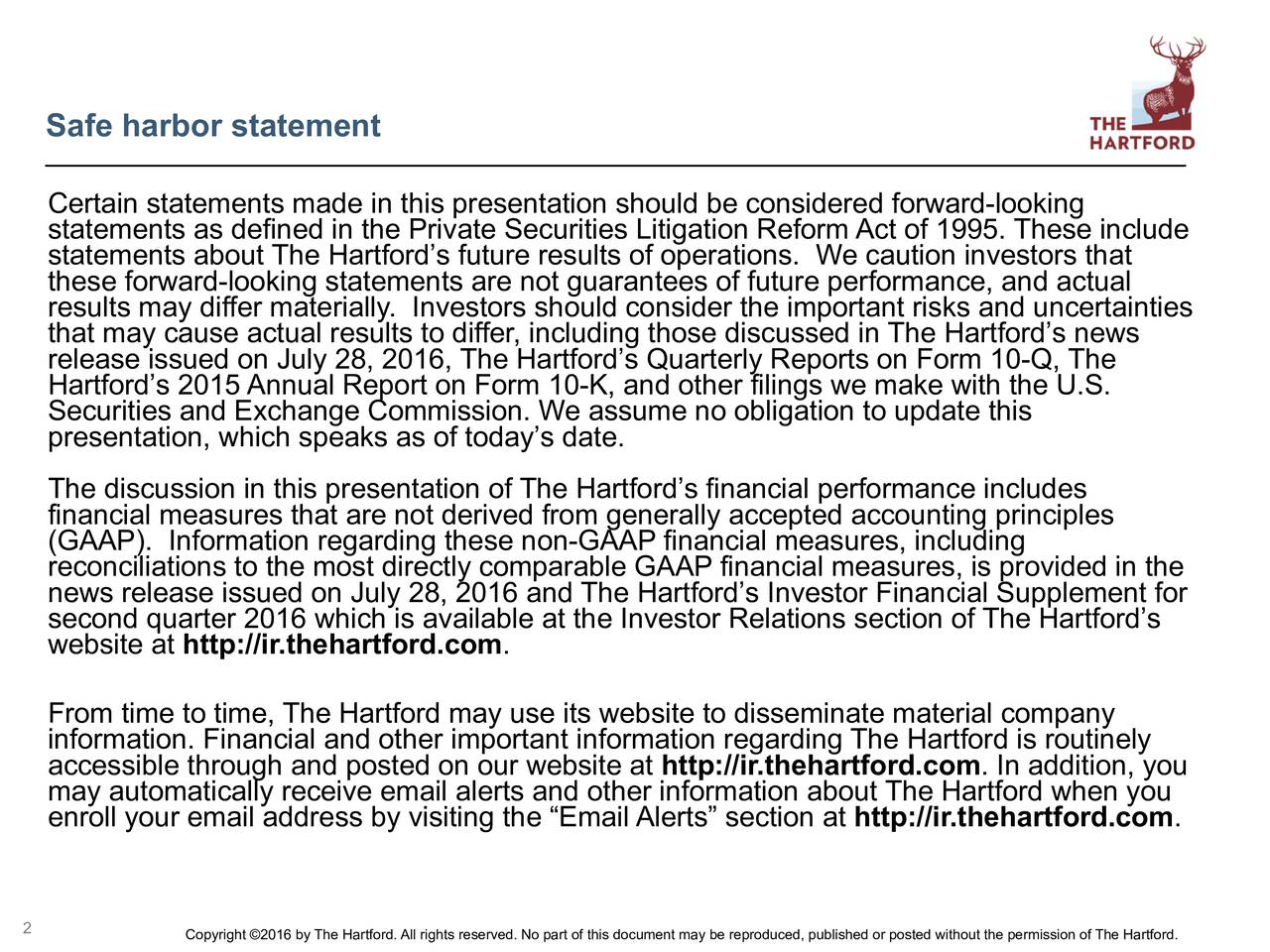 Certain statements made in this presentation should be considered forward-looking statements about The Hartfords future results of operations. We caution investors thatclude these forward-looking statements are not guarantees of future performance, and actual results may differ materially. Investors should consider the important risks and uncertainties that may cause actual results to differ, including those discussed in The Hartfords news release issued on July28, 2016, The Hartfords Quarterly Reports on Form 10-Q, The Hartfords 2015 Annual Report on Form 10-K, and other filings we make with the U.S. Securities and Exchange Commission. We assume no obligation to update this presentation, which speaks as of todays date. The discussion in this presentation of The Hartfords financial performance includes financial measures that are not derived from generally accepted accounting principles (GAAP). Information regarding these non-GAAP financial measures, including news release issued on July28, 2016 and The Hartfords Investor Financial Supplement forhe second quarter 2016 which is available at the Investor Relations section of The Hartfords website at http://ir.thehartford.com. From time to time, The Hartford may use its website to disseminate material company information. Financial and other important information regarding The Hartford is routinely accessible through and posted on our website at http://ir.thehartford.com. In addition, you may automatically receive email alerts and other information about The Hartford when you enroll your email address by visiting the Email Alerts section at http://ir.thehartford.com. 2