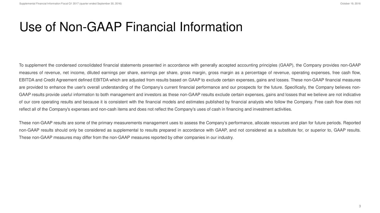 Use of Non-GAAP Financial Information To supplement the condensed consolidated financial statements presented in accordance with generally accepted accounting principles (GAAP), the Company provides non-GAAP measures of revenue, net income, diluted earnings per share, earnings per share, gross margin, gross margin as a percentage of revenue, operating expenses, free cash flow, EBITDA and Credit Agreement defined EBITDA which are adjusted from results based on GAAP to exclude certain expenses, gains and losses. These non-GAAP financial measures are provided to enhance the user's overall understanding of the Companys current financial performance and our prospects for the future. Specifically, the Company believes non- GAAP results provide useful information to both management and investors as these non-GAAP results exclude certain expenses, gains and losses that we believe are not indicative of our core operating results and because it is consistent with the financial models and estimates published by financial analysts who follow the Company. Free cash flow does not reflect all of the Company's expenses and non-cash items and does not reflect the Company's uses of cash in financing and investment activities. These non-GAAP results are some of the primary measurements management uses to assess the Companys performance, allocate resources and plan for future periods. Reported non-GAAP results should only be considered as supplemental to results prepared in accordance with GAAP,and not considered as a substitute for, or superior to, GAAP results. These non-GAAP measures may differ from the non-GAAP measures reported by other companies in our industry. 3