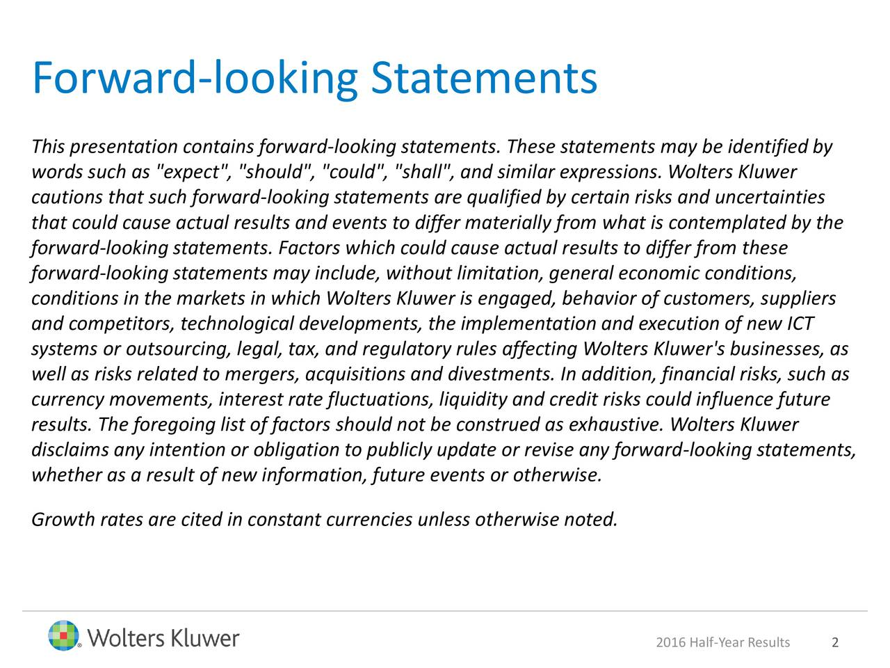 """This presentation contains forward-looking statements. These statements may be identified by words such as """"expect"""", """"should"""", """"could"""", """"shall"""", and similar expressions. Wolters Kluwer cautions that such forward-looking statements are qualified by certain risks and uncertainties that could cause actual results and events to differ materially from what is contemplated by the forward-looking statements. Factors which could cause actual results to differ from these forward-looking statements may include, without limitation, general economic conditions, conditions in the markets in which Wolters Kluwer is engaged, behavior of customers, suppliers and competitors, technological developments, the implementation and execution of new ICT systems or outsourcing, legal, tax, and regulatory rules affecting Wolters Kluwer's businesses, as well as risks related to mergers, acquisitions and divestments. In addition, financial risks, such as currency movements, interest rate fluctuations, liquidity and credit risks could influence future results. The foregoing list of factors should not be construed as exhaustive. Wolters Kluwer disclaims any intention or obligation to publicly update or revise any forward-looking statements, whether as a result of new information, future events or otherwise. Growth rates are cited in constant currencies unless otherwise noted. 2016 Half-Year Result2"""