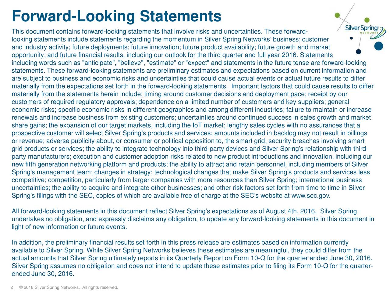 """This document contains forward-looking statements that involve risks and uncertainties. These forward- looking statements include statements regarding the momentum in Silver Spring Networks business; customer and industry activity; future deployments; future innovation; future product availability; future growth and market opportunity; and future financial results, including our outlook for the third quarter and full year 2016. Statements including words such as """"anticipate"""", """"believe"""", """"estimate"""" or """"expect"""" and statements in the future tense are forward-looking statements. These forward-looking statements are preliminary estimates and expectations based on current information and are subject to business and economic risks and uncertainties that could cause actual events or actual future results to differ materially from the expectations set forth in the forward-looking statements. Important factors that could cause results to differ materially from the statements herein include: timing around customer decisions and deployment pace; receipt by our customers of required regulatory approvals; dependence on a limited number of customers and key suppliers; general economic risks; specific economic risks in different geographies and among different industries; failure to maintain or increase renewals and increase business from existing customers; uncertainties around continued success in sales growth and market share gains; the expansion of our target markets, including the IoT market; lengthy sales cycles with no assurances that a prospective customer will select Silver Springs products and services; amounts included in backlog may not result in billings or revenue; adverse publicity about, or consumer or political opposition to, the smart grid; security breaches involving smar t grid products or services; the ability to integrate technology into third- party devices and Silver Springs relationship with third- party manufacturers; execution and customer adoption risks """
