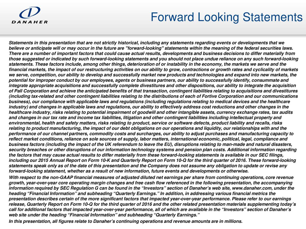 """Statements in this presentation that are not strictly historical, including any statements regarding events or developments that we believe or anticipate will or may occur in the future are """"forward-looking"""" statements within the meaning of the federal securities laws. There are a number of important factors that could cause actual results, developments and business decisions to differ mater ailly from those suggested or indicated by such forward-looking statements and you should not place undue reliance on any such forward-looking statements. These factors include, among other things, deterioration of or instability in the economy, the markets we serve andthe financial markets, the impact of our restructuring activities on our ability to grow, contractions or growth rates and cyclicality of markets we serve, competition, our ability to develop and successfully market new products and technologies and expand into new markets,the potential for improper conduct by our employees, agents or business partners, our ability to successfully identify, consummate and integrate appropriate acquisitions and successfully complete divestitures and other dispositions, our ability to integrate the acquisition of Pall Corporation and achieve the anticipated benefits of that transaction, contingent liabilities relating to acquisitionsand divestitures (including tax-related and other contingent liabilities relating to the distributions of each of Fortive Corporation and our communications business), our compliance with applicable laws and regulations (including regulations relating to medical devices and the healthcare industry) and changes in applicable laws and regulations, our ability to effectively address cost reductions and other changesn i the healthcare industry, risks relating to potential impairment of goodwill and other intangible assets, currency exchange rates,tax audits and changes in our tax rate and income tax liabilities, litigation and other contingent liabilities in"""