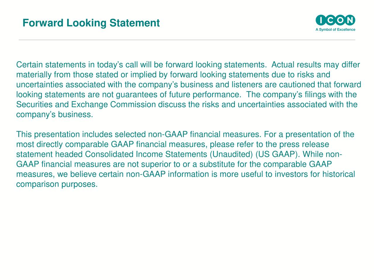 Certain statements in todays call will be forward looking statements. Actual results may differ materially from those stated or implied by forward looking statements due to risks and uncertainties associated with the companys business and listeners are cautioned that forward looking statements are not guarantees of future performance. The companys filings with the Securities and Exchange Commission discuss the risks and uncertainties associated with the companys business. This presentation includes selected non-GAAP financial measures. For a presentation of the most directly comparable GAAP financial measures, please refer to the press release statement headed Consolidated Income Statements (Unaudited) (US GAAP). While non- GAAP financial measures are not superior to or a substitute for the comparable GAAP measures, we believe certain non-GAAP information is more useful to investors for historical comparison purposes.