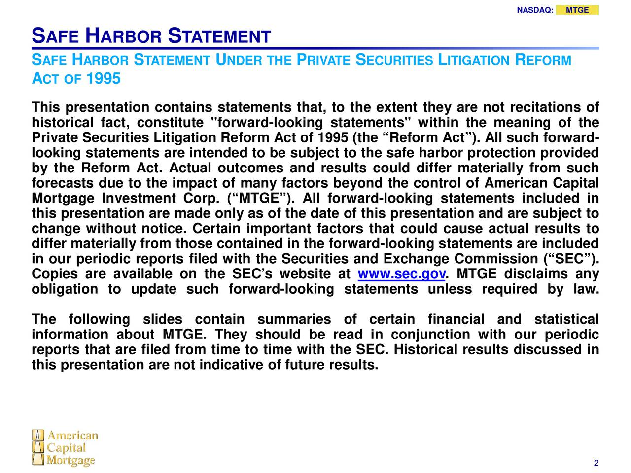 """S AFE H ARBOR S TATEMENT SAFE HARBOR S TATEMENTUNDER THE PRIVATESECURITIESLITIGATIOR EFORM ACT OF 1995 This presentation contains statements that, to the extent they are not recitations of historical fact, constitute """"forward-looking statements"""" within the meaning of the Private Securities Litigation Reform Act of 1995 (the Reform Act). All such forward- looking statements are intended to be subject to the safe harbor protection provided by the Reform Act. Actual outcomes and results could differ materially from such forecasts due to the impact of many factors beyond the control of American Capital Mortgage Investment Corp. (MTGE). All forward-looking statements included in this presentation are made only as of the date of this presentation and are subject to change without notice. Certain important factors that could cause actual results to differ materially from those contained in the forward-looking statements are included in our periodic reports filed with the Securities and Exchange Commission (SEC). Copies are available on the SECs website atec.gov. MTGE disclaims any obligation to update such forward-looking statements unless required by law. The following slides contain summaries of certain financial and statistical information about MTGE. They should be read in conjunction with our periodic reports that are filed from time to time with the SEC. Historical results discussed in this presentation are not indicative of future results. 2"""