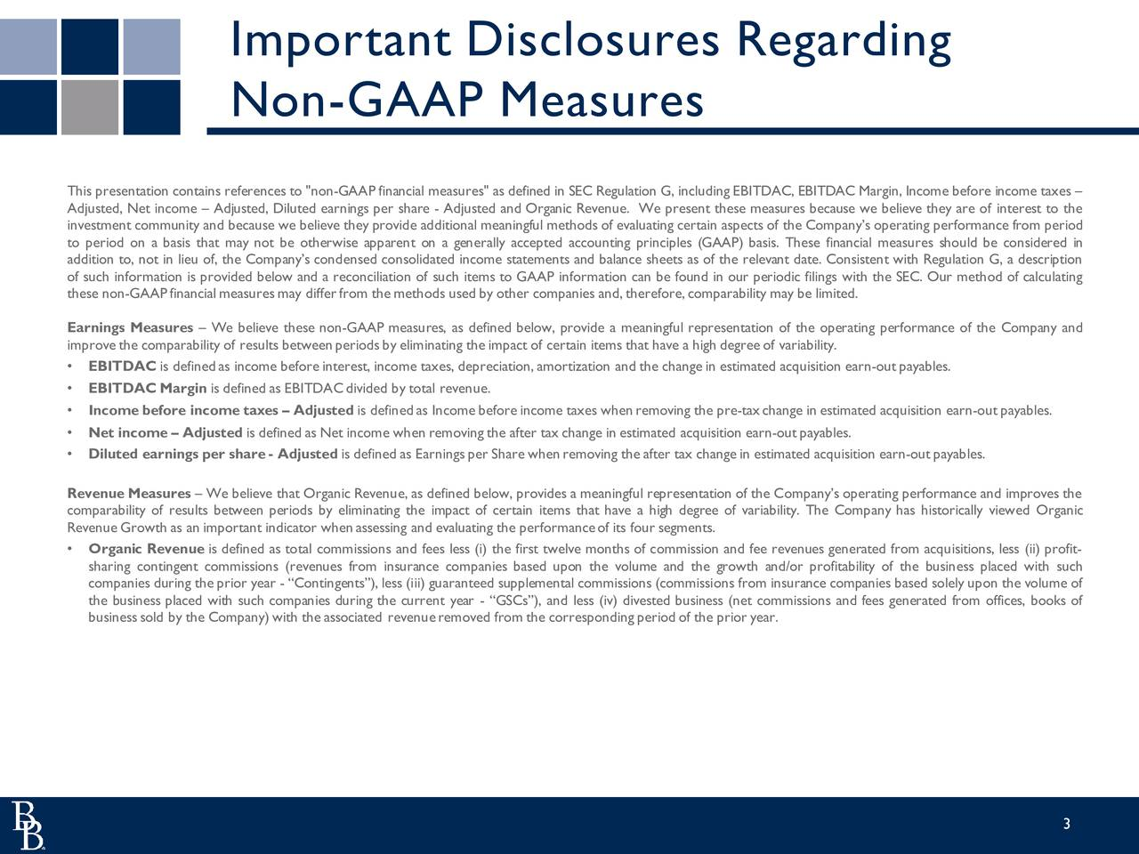 """Non-GAAP Measures This presentation contains references to """"non-GAAP financial measures"""" as defined in SEC Regulation G, including EBITDAC, EBITDAC Margin, Income before income taxes Adjusted, Net income  Adjusted, Diluted earnings per share - Adjusted and Organic Revenue. We present these measures because we believe they are of interest to the investment community and because we believe they provide additional meaningful methods of evaluating certain aspects of the Companys operating performance from period to period on a basis that may not be otherwise apparent on a generally accepted accounting principles (GAAP) basis. These financial measures should be considered in addition to, not in lieu of, the Companys condensed consolidated income statements and balance sheets as of the relevant date. Consistent with Regulation G, a description of such information is provided below and a reconciliation of such items to GAAP information can be found in our periodic filings with the SEC. Our method of calculating these non-GAAPfinancial measuresmay differfrom the methods used by other companies and,therefore, comparability may be limited. Earnings Measures  We believe these non-GAAP measures, as defined below, provide a meaningful representation of the operating performance of the Company and improve the comparability of results betweenperiodsby eliminating the impact of certain items that have a high degree of variability. EBITDAC is definedas income before interest, income taxes, depreciation, amortization and the change in estimated acquisition earn-outpayables. EBITDAC Margin is defined as EBITDACdivided by total revenue. Income before income taxes  Adjusted is definedas Income before income taxes whenremoving the pre-taxchange in estimated acquisition earn-outpayables. Net income  Adjusted is defined as Net income when removing the after tax change in estimated acquisition earn-outpayables. Diluted earnings per share- Adjusted is defined as Earningsper Share whenremovin"""