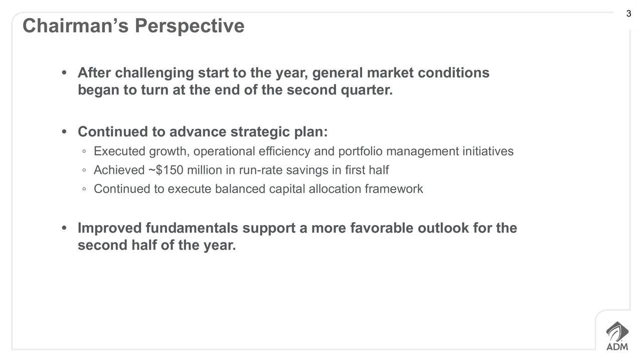 Chairmans Perspective After challenging start to the year, general market conditions began to turn at the end of the second quarter. Continued to advance strategic plan: Executed growth, operational efficiency and portfolio management initiatives Achieved ~$150 million in run-rate savings in first half Continued to execute balanced capital allocation framework Improved fundamentals support a more favorable outlook for the second half of the year.