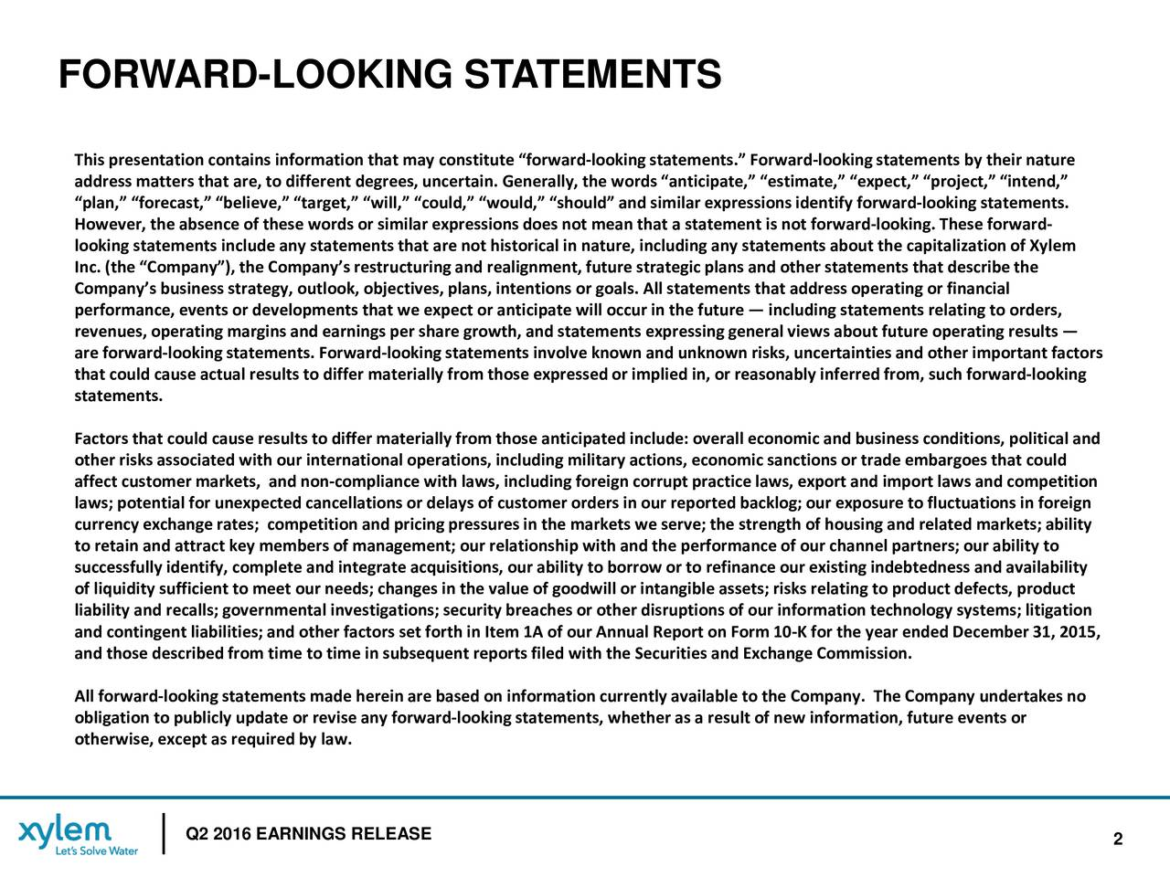 This presentation contains information that may constitute forward-looking statements. Forward-looking statements by their nature address matters that are, to different degrees, uncertain. Generally, the words anticipate, estimate, expect, pr,intend, plan, forecast, believe, target, will, could, would, should and similar expressions identify fo- oking statements. However, the absence of these words or similar expressions does not mean that a statement is not forwardl-ooking. These forward- looking statements include any statements that are not historical in nature, including any statements about the capitalin of Xylem Inc. (the Company), the Companys restructuring and realignment, future strategic plans and other statements that descrithe Companys business strategy, outlook, objectives, plans, intentions or goals. All statements that address operating or finanical performance, events or developments that we expect or anticipate will occur in the future including statements relating to orders, revenues, operating margins and earnings per share growth, and statements expressing general views about future operating reuslts are forward-looking statements.Forward-looking statements involve known and unknown risks, uncertainties and other important factors that could cause actual results to differ materially from those expressed or implied in, or reasonably inferred from, rward-looking statements. Factors that could cause results to differ materially from those anticipated include: overall economic and business condit, olitical and other risks associated with our international operations, including military actions, economic sanctions or trade embargoeshtat could affect customer markets, and non-compliance with laws, including foreign corrupt practice laws, export and import laws and competition laws; potential for unexpected cancellations or delays of customer orders in our reported backlog; our exposure to fluctns in foreign currency exchange rates; competition and pricing pressuresin the markets we serve; the strength of housing and related market;sability to retain and attract key members of management; our relationship with and the performance of our channel partners; our abitliy to successfully identify, complete and integrate acquisitions, our ability to borrow or to refinance our existing indebtead availability of liquidity sufficient to meet our needs; changes in the value of goodwill or intangible assets; risks relating to product defects, product liability and recalls; governmental investigations; security breaches or other disruptions of our information technologtms; litigation and contingent liabilities; and other factors set forth in Item 1A of our Annual Report on Fo-K for the year endedDecember 31, 2015, and those describedfrom time to time in subsequent reports filed with the Securities and Exchange Commission. All forward-looking statements made herein are based on information currently available to the Company.The Company undertakesno obligation to publicly update or revise any forward-looking statements, whether as a result of new information, future events or otherwise, except as required by law. XYLEM PQ2 2016 EARNINGS RELEASEL 2