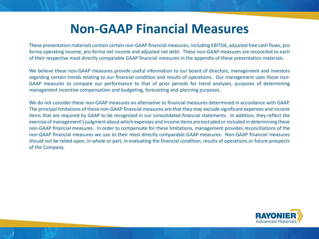 Thesepresentationmaterialscontaincertainnon-GAAPfinancialmeasures,includingEBITDA,adjustedfreecashflows,pro forma operating income, pro forma net income and adjusted net debt. These non-GAAP measures are reconciled to each of their respective most directly comparable GAAP financial measures in the appendix of these presentation materials. We believe these non-GAAP measures provide useful information to our board of directors, management and investors regarding certain trends relating to our financial condition and results of operations. Our management uses these non- GAAP measures to compare our performance to that of prior periods for trend analyses, purposes of determining management incentive compensation and budgeting, forecasting and planning purposes. We do not consider these non-GAAP measures an alternative to financial measures determined in accordance with GAAP. Theprincipallimitationsofthesenon-GAAPfinancialmeasuresarethattheymayexcludesignificantexpensesandincome items that are required by GAAP to be recognized in our consolidated financial statements. In addition, they reflect the exerciseofmanagement'sjudgmentaboutwhichexpensesandincomeitemsareexcludedorincludedindeterminingthese non-GAAP financial measures. In order to compensate for these limitations, management provides reconciliations of the non-GAAP financial measures we use to their most directly comparable GAAP measures. Non-GAAP financial measures should not be relied upon, in whole or part, in evaluating the financial condition, results of operations or future prospects of the Company. 2