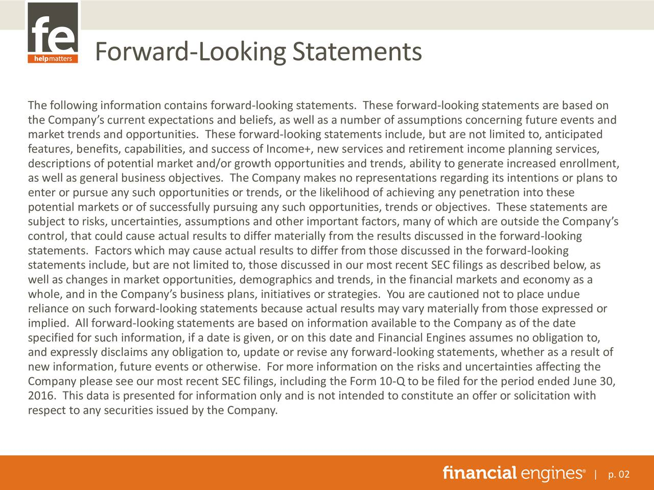 The following information contains forward-looking statements. These forward-lookingstatements are based on the Companys current expectations and beliefs, as well as a number of assumptions concerning future events and market trends and opportunities. These forward-looking statements include, but are not limited to, anticipated features, benefits, capabilities, and success of Income+, new services and retirement income planning services, descriptions of potential market and/or growth opportunities and trends, ability to generate increased enrollment, as well as general business objectives. The Company makes no representations regarding its intentions or plans to enter or pursue any such opportunities or trends, or the likelihood of achieving any penetration into these potential markets or of successfully pursuing any such opportunities, trends or objectives. These statements are subject to risks, uncertainties, assumptions and other important factors, many of which are outside the Companys control, that could cause actual results to differ materially from the results discussed in the forward-looking statements. Factors which may cause actual results to differ from those discussed in the forward-looking statements include, but are not limited to, those discussed in our most recent SEC filings as described below, as well as changes in market opportunities, demographics and trends, in the financial markets and economy as a whole, and in the Companys business plans, initiatives or strategies. You are cautioned not to place undue reliance on such forward-looking statements because actual results may vary materially from those expressed or implied. All forward-looking statements are based on information available to the Company as of the date specified for such information, if a date is given, or on this date and Financial Engines assumes no obligation to, and expressly disclaims any obligation to, update or revise any forward-looking statements, whether as a result of new information, future events or otherwise. For more information on the risks and uncertainties affecting the Company please see our most recent SEC filings, including the Form 10-Q to be filed for the period ended June 30, 2016. This data is presented for information only and is not intended to constitute an offer or solicitation with respect to any securities issued by the Company. | p. 02