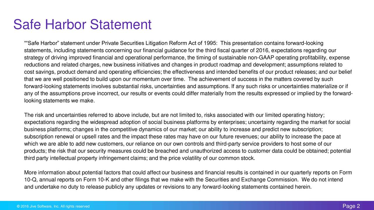 Safe Harbor statement under Private Securities Litigation Reform Act of 1995: This presentation contains forward-looking statements, including statements concerning our financial guidance for the third fiscal quarter of 2016, expectations regarding our strategy of driving improved financial and operational performance, the timing of sustainable non-GAAP operating profitability, expense reductions and related charges, new business initiatives and changes in product roadmap and development; assumptions related to cost savings, product demand and operating efficiencies; the effectiveness and intended benefits of our product releases; and our belief that we are well positioned to build upon our momentum over time. The achievement of success in the matters covered by such forward-looking statements involves substantial risks, uncertainties and assumptions. If any such risks or uncertainties materialize or if any of the assumptions prove incorrect, our results or events could differ materially from the results expressed or implied by the forward- looking statements we make. The risk and uncertainties referred to above include, but are not limited to, risks associated with our limited operating history; expectations regarding the widespread adoption of social business platforms by enterprises; uncertainty regarding the market for social business platforms; changes in the competitive dynamics of our market; our ability to increase and predict new subscription; subscription renewal or upsell rates and the impact these rates may have on our future revenues; our ability to increase the pace at which we are able to add new customers, our reliance on our own controls and third-party service providers to host some of our products; the risk that our security measures could be breached and unauthorized access to customer data could be obtained; potential third party intellectual property infringement claims; and the price volatility of our common stock. More information about poten