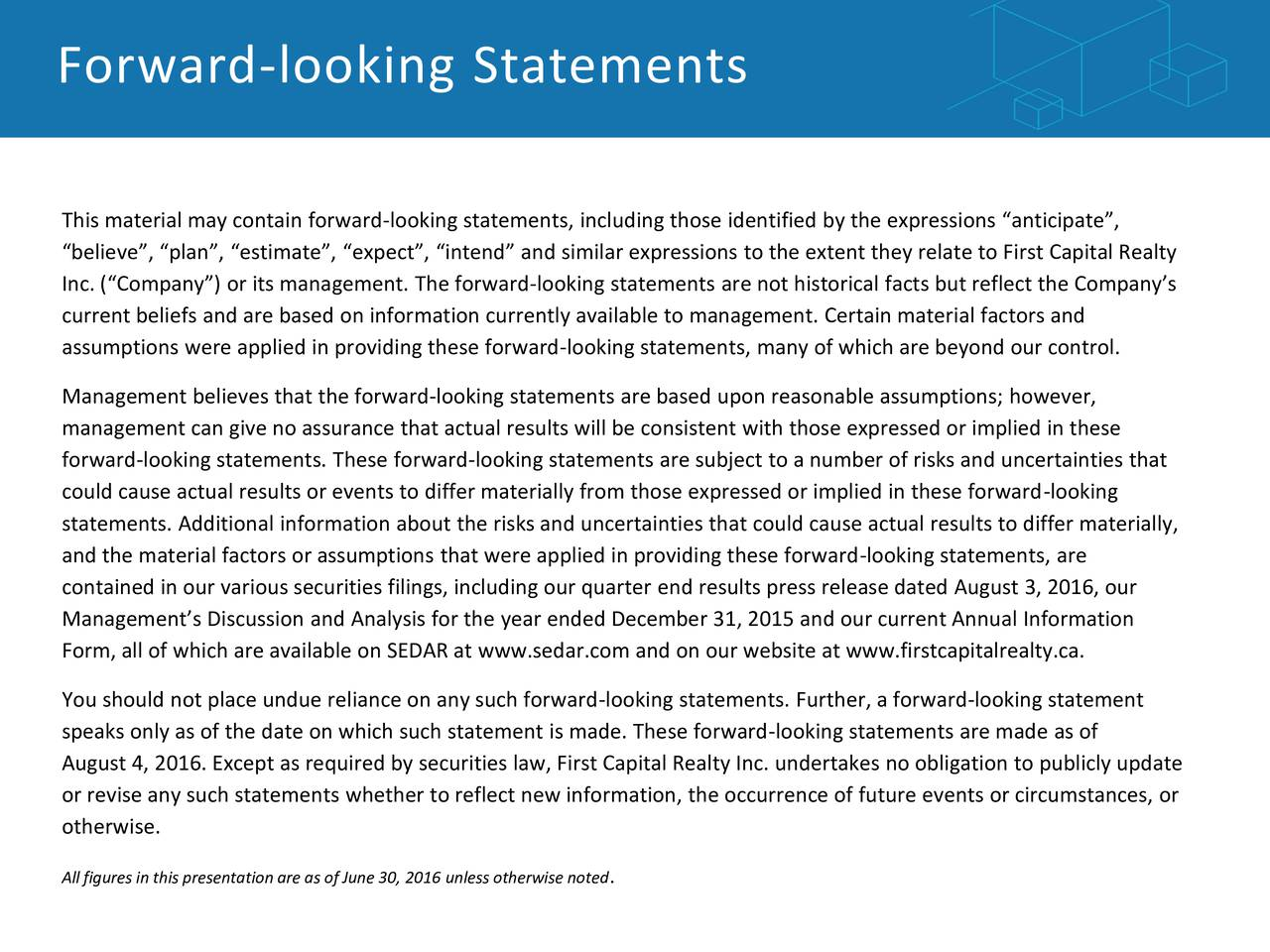 This material may contain forward-looking statements, including those identified by the expressions anticipate, believe, plan, estimate, expect, intend and similar expressions to the extent they relate to First Capital Realty Inc. (Company) or its management. The forward-looking statements are not historical facts but reflect the Companys current beliefs and are based on information currently available to management. Certain material factors and assumptions were applied in providing these forward-looking statements, many of which are beyond our control. Management believes that the forward-looking statements are based upon reasonable assumptions; however, management can give no assurance that actual results will be consistent with those expressed or implied in these forward-looking statements. These forward-looking statements are subject to a number of risks and uncertainties that could cause actual results or events to differ materially from those expressed or implied in these forward-looking statements. Additional information about the risks and uncertainties that could cause actual results to differ materially, and the material factors or assumptions that were applied in providing these forward-looking statements, are contained in our various securities filings, including our quarter end results press release dated August 3, 2016, our Managements Discussion and Analysis for the year ended December 31, 2015 and our current Annual Information Form, all of which are available on SEDAR at www.sedar.com and on our website at www.firstcapitalrealty.ca. You should not place undue reliance on any such forward-looking statements. Further, a forward-looking statement speaks only as of the date on which such statement is made. These forward-looking statements are made as of August 4, 2016. Except as required by securities law, First Capital Realty Inc. undertakes no obligation to publicly update or revise any such statements whether to reflect new information, the occurrence of future events or circumstances, or otherwise. All figures in this presentation are as of June 30, 2016 .nless otherwise noted