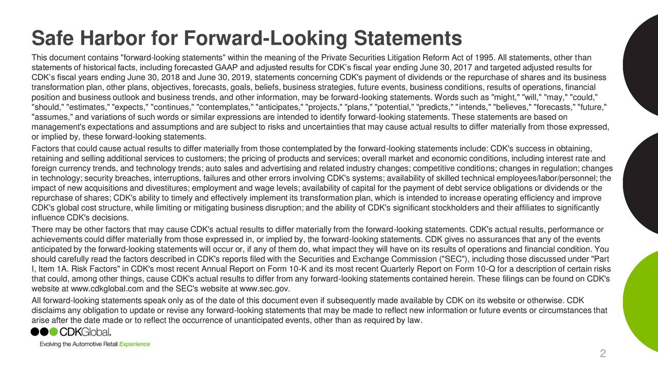 """This document contains """"forward-looking statements"""" within the meaning of the Private Securities Litigation Reform Act of 1995. All statements, other than statements of historical facts, including forecasted GAAP and adjusted results for CDKs fiscal year ending June 30, 2017 and targeted adjusted results for CDKs fiscal years ending June 30, 2018 and June 30, 2019, statements concerning CDK's payment of dividends or the repurchase of shares and its business transformation plan, other plans, objectives, forecasts, goals, beliefs, business strategies, future events, business conditions, results of operations, financial position and business outlook and business trends, and other information, may be forward-looking statements. Words such as """"might,"""" """"will,"""" """"may,"""" """"could,"""" """"should,"""" """"estimates,"""" """"expects,"""" """"continues,"""" """"contemplates,"""" """"anticipates,"""" """"projects,"""" """"plans,"""" """"potential,"""" """"predicts,"""" """"intends,"""" """"believes,"""" """"forecasts,"""" """"future,"""" """"assumes,"""" and variations of such words or similar expressions are intended to identify forward-looking statements. These statements are based on management's expectations and assumptions and are subject to risks and uncertainties that may cause actual results to differ materially from those expressed, or implied by, these forward-looking statements. Factors that could cause actual results to differ materially from those contemplated by the forward-looking statements include: CDK's success in obtaining, retaining and selling additional services to customers; the pricing of products and services; overall market and economic conditions, including interest rate and foreign currency trends, and technology trends; auto sales and advertising and related industry changes; competitive conditions; changes in regulation; changes in technology; security breaches, interruptions, failures and other errors involving CDK's systems; availability of skilled technical employees/labor/personnel; the impact of new acquisitions and divestitures; employme"""
