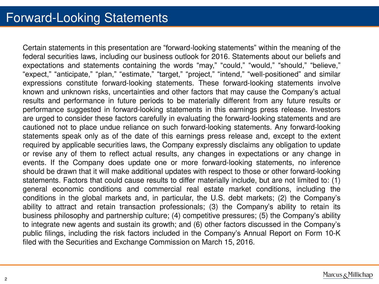 Certain statements in this presentation are forward-looking statements within the meaning of the federal securities laws, including our business outlook for 2016. Statements about our beliefs and expectations and statements containing the words may, could, would, should, believe, expect, anticipate, plan, estimate, target, project, intend, well-positioned and similar expressions constitute forward-looking statements. These forward-looking statements involve known and unknown risks, uncertainties and other factors that may cause the Companys actual results and performance in future periods to be materially different from any future results or performance suggested in forward-looking statements in this earnings press release. Investors are urged to consider these factors carefully in evaluating the forward-looking statements and are cautioned not to place undue reliance on such forward-looking statements. Any forward-looking statements speak only as of the date of this earnings press release and, except to the extent required by applicable securities laws, the Company expressly disclaims any obligation to update or revise any of them to reflect actual results, any changes in expectations or any change in events. If the Company does update one or more forward-looking statements, no inference should be drawn that it will make additional updates with respect to those or other forward-looking statements. Factors that could cause results to differ materially include, but are not limited to: (1) general economic conditions and commercial real estate market conditions, including the conditions in the global markets and, in particular, the U.S. debt markets; (2) the Companys ability to attract and retain transaction professionals; (3) the Companys ability to retain its business philosophy and partnership culture; (4) competitive pressures; (5) the Companys ability to integrate new agents and sustain its growth; and (6) other factors discussed in the Companys public filings, i