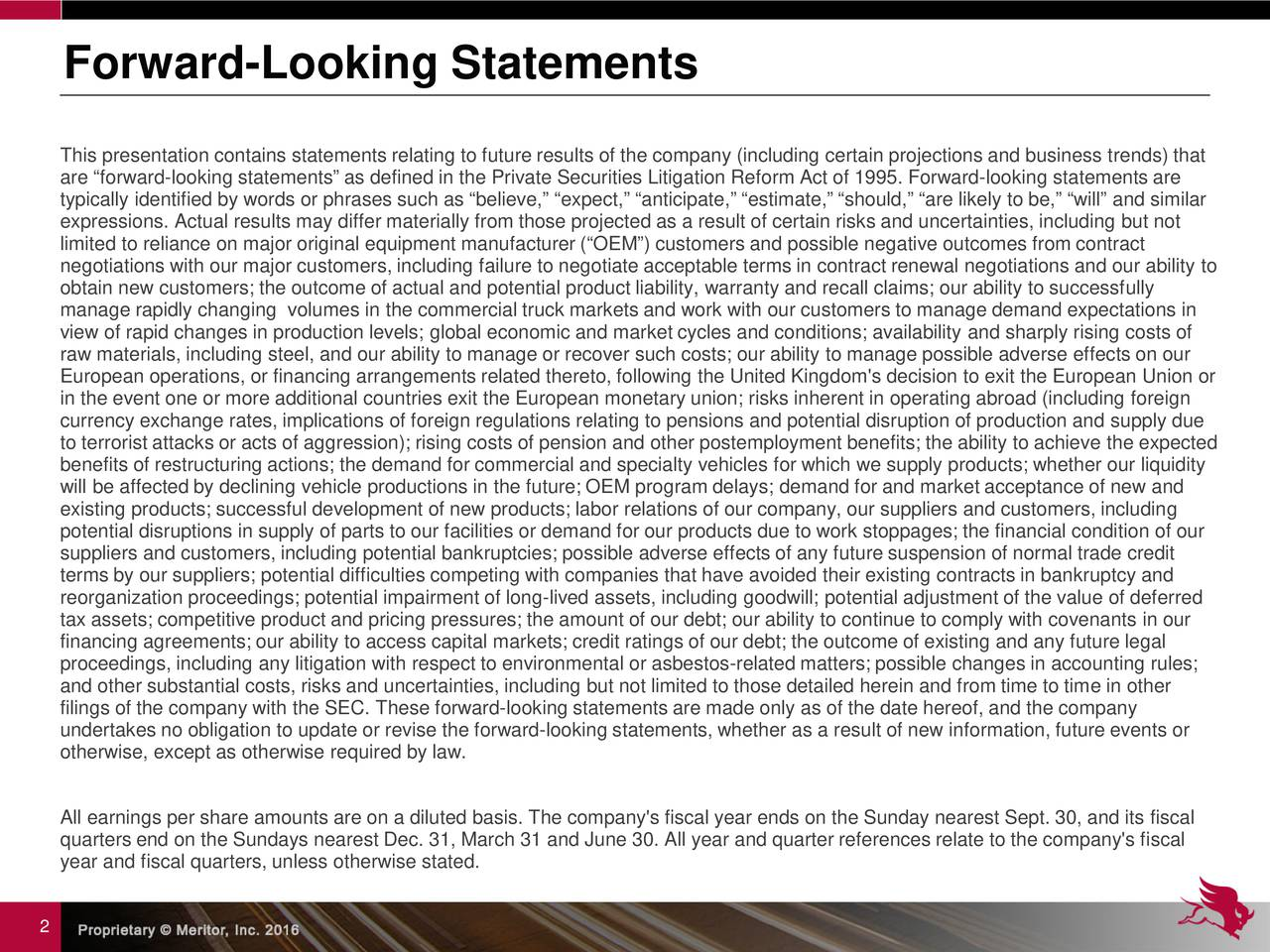 This presentation contains statements relating to future results of the company (including certain projections and businessrtends) that are forward-looking statements as defined in the Private Securities Litigation Reform Act of 1995. Forward-looking statements are typically identified by words or phrases such as believe, expect, anticipate, estimate, should, are likely to be,will and similar expressions. Actual results may differ materially from those projected as a result of certain risks and uncertainties, including but not limited to reliance on major original equipment manufacturer (OEM) customers and possible negative outcomes from contract negotiations with our major customers, including failure to negotiate acceptable terms in contract renewal negotiations and ourability to obtain new customers; the outcome of actual and potential product liability, warranty and recall claims; our ability to successfully manage rapidly changing volumes in the commercial truck markets and work with our customers to manage demand expectations in view of rapid changes in production levels; global economic and market cycles and conditions; availability and sharply risingcosts of raw materials, including steel, and our ability to manage or recover such costs; our ability to manage possible adverse efts on our European operations, or financing arrangements related thereto, following the United Kingdom's decision to exit the EuropeanUnion or in the event one or more additional countries exit the European monetary union; risks inherent in operating abroad (includingforeign currency exchange rates, implications of foreign regulations relating to pensions and potential disruption of production andsupply due to terrorist attacks or acts of aggression); rising costs of pension and other postemployment benefits; the ability to e the expected benefits of restructuring actions; the demand for commercial and specialty vehicles for which we supply products; whether ouliquidity will be affect