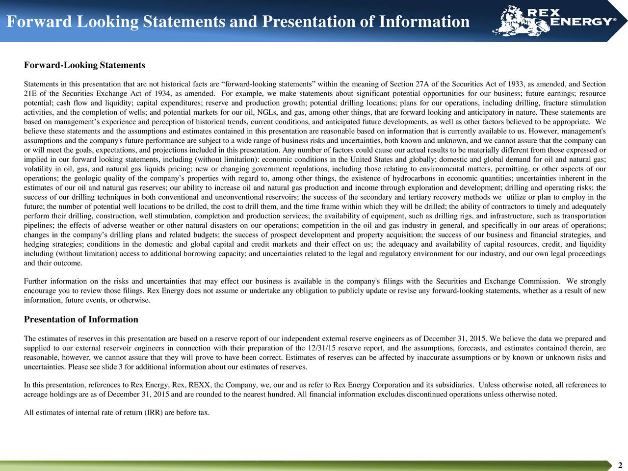 Forward-Looking Statements Statements in this presentation that are not historical facts are forward-looking statements within the meaning of Section 27A of the Securities Act of 1933, as amended, and Section 21E of the Securities Exchange Act of 1934, as amended. For example, we make statements about significant potential opportunities for our business; future earnings; resource potential; cash flow and liquidity; capital expenditures; reserve and production growth; potential drilling locations; plans for our operations, including drilling, fracture stimulation activities, and the completion of wells; and potential markets for our oil, NGLs, and gas, among other things, that are forward looking and anticipatory in nature. These statements are based on managements experience and perception of historical trends, current conditions, and anticipated future developments, as well as other factors believed to be appropriate. We believe these statements and the assumptions and estimates contained in this presentation are reasonable based on information that is currently available to us. However, management's assumptions and the company's future performance are subject to a wide range of business risks and uncertainties, both known and unknown, and we cannot assure that the company can or will meet the goals, expectations, and projections included in this presentation. Any number of factors could cause our actual results to be materially different from those expressed or implied in our forward looking statements, including (without limitation): economic conditions in the United States and globally; domestic and global demand for oil and natural gas; volatility in oil, gas, and natural gas liquids pricing; new or changing government regulations, including those relating to environmental matters, permitting, or other aspects of our operations; the geologic quality of the companys properties with regard to, among other things, the existence of hydrocarbons in economic quantiti