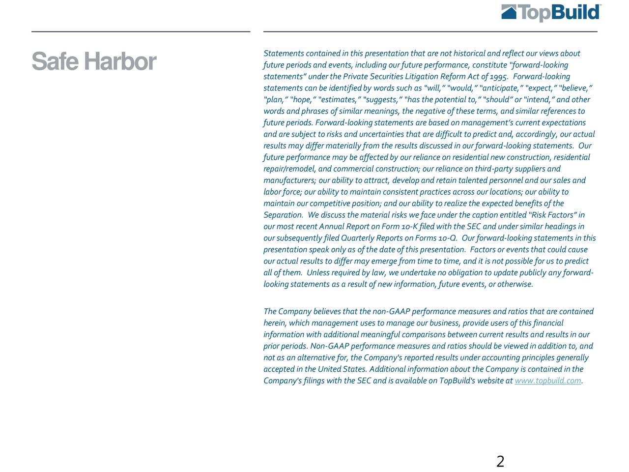 SafeHarbor future periods and events,including our future performance, constitute forward-looking statements under the Private Securities Litigation Reform Act of 1995. Forward-looking statements can be identifiedby words such as will, would, anticipate, expect, believe, plan, hope, estimates, suggests, has the potential to, should or intend, and other words and phrases of similar meanings, the negative of these terms, and similar references to future periods. Forward-lookingstatements are based on managements current expectations and are subject to risks and uncertainties that are difficult to predict and, accordingly, our actual results may differ materially from the results discussed in our forward-looking statements. Our future performance may be affected by our reliance on residential new construction, residential repair/remodel, and commercial construction; our reliance on third-party suppliers and manufacturers; our ability to attract, developand retain talented personnel and our sales and labor force; our ability to maintain consistent practices across our locations; our ability to maintain our competitive position; and our ability to realize the expected benefits of the Separation. We discuss the material risks we face under the caption entitled Risk Factors in our most recent Annual Report on Form 10-K filed with the SEC and under similar headings in our subsequently filed Quarterly Reports on Forms 10-Q. Our forward-looking statements in this presentation speak only as of the date of this presentation. Factors or eventsthat could cause our actual results to differ may emerge from time to time, and it is not possible for us to predict all of them. Unless required by law, we undertake no obligation to update publicly any forward- lookingstatements as a result of new information, future events,or otherwise. The Company believes that the non-GAAP performance measures and ratios that are contained herein, which management uses to manage our business, provide users of this financial information with additional meaningful comparisons between current results and results in our prior periods. Non-GAAP performance measures and ratios should be viewed in addition to, and not as an alternative for, the Company's reported results under accounting principles generally accepted in the United States. Additional information about the Company is contained in the Company's filings with the SEC and is available on TopBuild's website at www.topbuild.com. 2