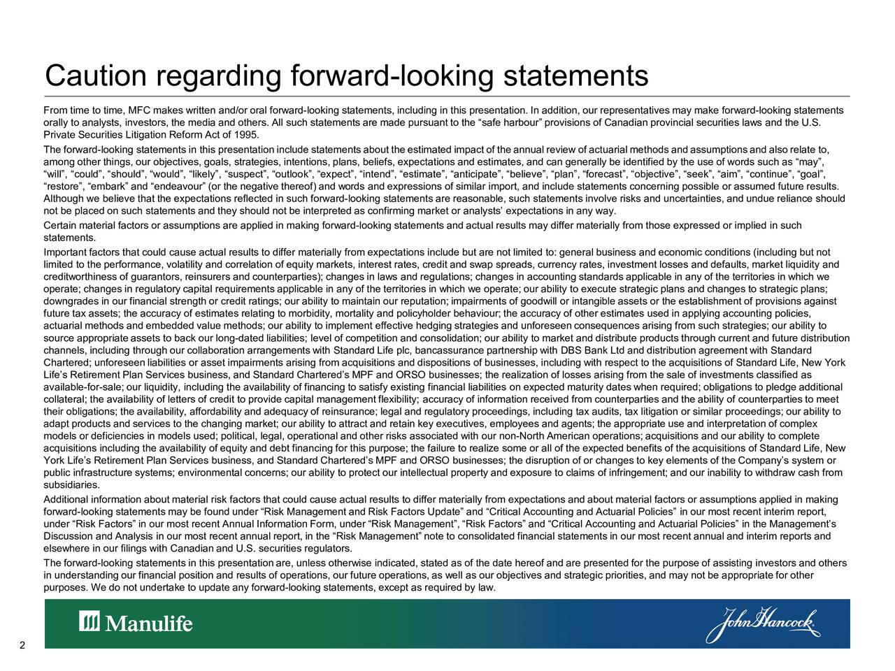 From time to time, MFC makes written and/or oral forward-looking statements, including in this presentation. In addition, our representatives may make forward-looking statements orally to analysts, investors, the media and others. All such statements are made pursuant to the safe harbour provisions of Canadian provincial securities laws and the U.S. Private Securities Litigation Reform Act of 1995. The forward-looking s tatements in this presentationincludestatementsabouttheestimatedimpactoftheannualreviewofac tuarialmethodsandassumptionsandalso relate to, among other things, our objectives, goals, strategies, intentions, plans, beliefs, expectations and estimates, and can generally be identified by the use of words such as may, will, could, should, would, likely, suspect, outlook, expect, intend, estimate, anticipate, believe, plan, forecast, objective, seek, aim, continue, goal, restore, embark and endeavour (or the negative thereof) and words and expressions of similar import, and include statements concerning possible or assumed future results. Although we believe that the expectations reflected in such forward-looking statements are reasonable, such statements involve risks and uncertainties, and undue reliance should not be placed on such statements and they should not be interpreted as confirming market or analysts expectations in any way. Certain material factors or assumptions are applied in making forward-looking statements and actual results may differ materially from those expressed or implied in such statements. Important factors that could cause actual results to differ materially from expectations include but are not limited to: general business and economic conditions (including but not limited to the performance, volatility and correlation of equity markets, interest rates, credit and swap spreads, currency rates, investment losses and defaults, market liquidity and creditworthiness of guarantors, reinsurers and counterparties); changes in laws and 
