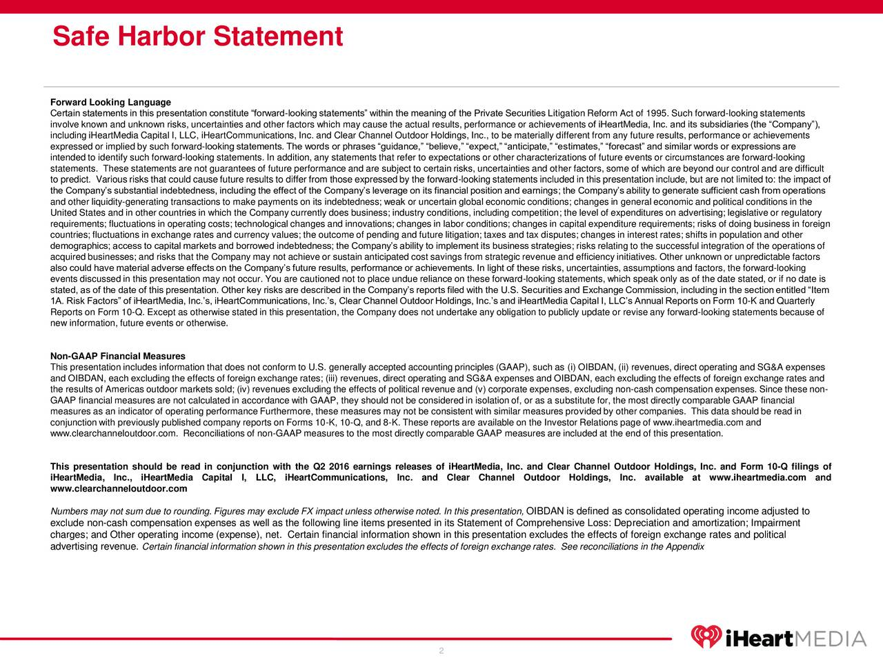 Forward Looking Language Certain statements in this presentation constitute forward-looking statements within the meaning of the Private Securities Litigation Reform Act of 1995. Such forward-looking statements involve known and unknown risks, uncertainties and other factors which may cause the actual results, performance or achievements of iHeartMedia, Inc. and its subsidiaries (the Company), including iHeartMedia Capital I, LLC, iHeartCommunications, Inc. and Clear Channel Outdoor Holdings, Inc., to be materially different from any future results, performance or achievements expressed or implied by such forward-looking statements. The words or phrases guidance, believe, expect, anticipate, estimates, forecast and similar words or expressions are intended to identify such forward-looking statements. In addition, any statements that refer to expectations or other characterizations of future events or circumstances are forward-looking statements. These statements are not guarantees of future performance and are subject to certain risks, uncertainties and other factors, some of which are beyond our control and are difficult to predict. Various risks that could cause future results to differ from those expressed by the forward-looking statements included in this presentation include, but are not limited to: the impact of the Companys substantial indebtedness, including the effect of the Companys leverage on its financial position and earnings; the Companys ability to generate sufficient cash from operations and other liquidity-generating transactions to make payments on its indebtedness; weak or uncertain global economic conditions; changes in general economic and political conditions in the United States and in other countries in which the Company currently does business; industry conditions, including competition; the level of expenditures on advertising; legislative or regulatory requirements; fluctuations in operating costs; technological changes and innovations; changes in labor conditions; changes in capital expenditure requirements; risks of doing business in foreign countries; fluctuations in exchange rates and currency values; the outcome of pending and future litigation; taxes and tax disputes; changes in interest rates; shifts in population and other demographics; access to capital markets and borrowed indebtedness; the Companys ability to implement its business strategies; risks relating to the successful integration of the operations of acquired businesses; and risks that the Company may not achieve or sustain anticipated cost savings from strategic revenue and efficiency initiatives. Other unknown or unpredictable factors also could have material adverse effects on the Companys future results, performance or achievements. In light of these risks, uncertainties, assumptions and factors, the forward-looking events discussed in this presentation may not occur. You are cautioned not to place undue reliance on these forward-looking statements, which speak only as of the date stated, or if no date is stated, as of the date of this presentation. Other key risks are described in the Companys reports filed with the U.S. Securities and Exchange Commission, including in the section entitled Item 1A. Risk Factors of iHeartMedia, Inc.s, iHeartCommunications, Inc.s, Clear Channel Outdoor Holdings, Inc.s and iHeartMedia Capital I, LLCs Annual Reports on Form 10-K and Quarterly Reports on Form 10-Q. Except as otherwise stated in this presentation, the Company does not undertake any obligation to publicly update or revise any forward-looking statements because of new information, future events or otherwise. Non-GAAP Financial Measures This presentation includes information that does not conform to U.S. generally accepted accounting principles (GAAP), such as (i) OIBDAN, (ii) revenues, direct operating and SG&A expenses and OIBDAN, each excluding the effects of foreign exchange rates; (iii) revenues, direct operating and SG&A expenses and OIBDAN, each excluding the effects of foreign exchange rates and the results of Americas outdoor markets sold; (iv) revenues excluding the effects of political revenue and (v) corporate expenses, excluding non-cash compensation expenses. Since these non- GAAP financial measures are not calculated in accordance with GAAP, they should not be considered in isolation of, or as a substitute for, the most directly comparable GAAP financial measures as an indicator of operating performance Furthermore, these measures may not be consistent with similar measures provided by other companies. This data should be read in conjunction with previously published company reports on Forms 10-K, 10-Q, and 8-K. These reports are available on the Investor Relations page of www.iheartmedia.com and www.clearchanneloutdoor.com. Reconciliations of non-GAAP measures to the most directly comparable GAAP measures are included at the end of this presentation. This presentation should be read in conjunction with the Q2 2016 earnings releases of iHeartMedia, Inc. and Clear Channel Outdoor Holdings, Inc. and Form 10-Q filings of iHeartMedia, Inc., iHeartMedia Capital I, LLC, iHeartCommunications, Inc. and Clear Channel Outdoor Holdings, Inc. available at www.iheartmedia.com and www.clearchanneloutdoor.com Numbers may not sum due to rounding. Figures may exclude FX impact unless otherwise noted. In this presentationOIBDAN is defined as consolidated operating income adjusted to exclude non-cash compensation expenses as well as the following line items presented in its Statement of Comprehensive Loss: Depreciation and amortization; Impairment charges; and Other operating income (expense), net. Certain financial information shown in this presentation excludes the effects of foreign exchange rates and political advertising revenue. Certain financial information shown in this presentation excludes the effects of foreign exchange rates. See reconciliations in the Appendix 2