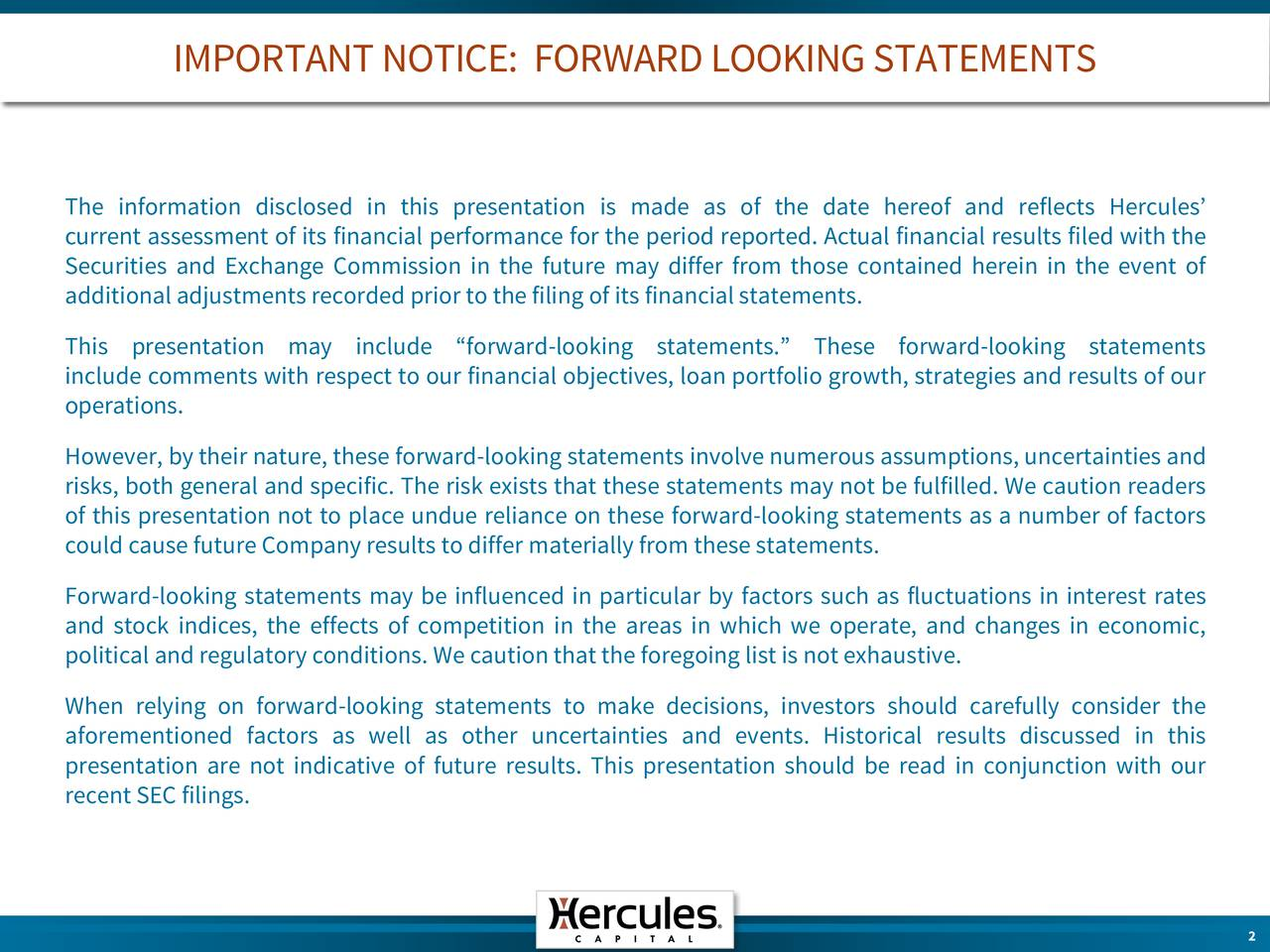 The information disclosed in this presentation is made as of the date hereof and reflects Hercules current assessment of its financial performance for the period reported. Actual financial results filed with the Securities and Exchange Commission in the future may differ from those contained herein in the event of additionaladjustmentsrecorded prior to thefiling of its financialstatements. This presentation may include forward-looking statements. These forward-looking statements include comments with respect to our financial objectives, loan portfolio growth, strategies and results of our operations. However, by their nature, these forward-looking statements involve numerous assumptions, uncertainties and risks, both general and specific. The risk exists that these statements may not be fulfilled. We caution readers of this presentation not to place undue reliance on these forward-looking statements as a number of factors could causefuture Companyresults to differ materiallyfrom these statements. Forward-looking statements may be influenced in particular by factors such as fluctuations in interest rates and stock indices, the effects of competition in the areas in which we operate, and changes in economic, political andregulatoryconditions. We cautionthatthe foregoing list is not exhaustive. When relying on forward-looking statements to make decisions, investors should carefully consider the aforementioned factors as well as other uncertainties and events. Historical results discussed in this presentation are not indicative of future results. This presentation should be read in conjunction with our recent SEC filings.