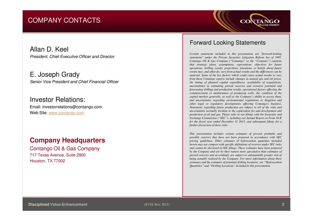 """Forward Looking Statements Allan D. Keel President, Chief Executive Officer and Director Certain statements included in this presentation are """"forward-looking statements"""" under the Private Securities Litigation Reform Act of 1995. that strategic plans, assumptions, expectations, objectives for future COMPANY INFORMATION operations, drilling results, projections, intentions, or beliefs about future events may, and often do, vary from actual results and the differences can be E. Joseph Grady material. Some of the key factors which could cause actual results to vary from those Contango expects include changes in natural gas and oil prices, Senior Vice President and Chief Financial Officer the timing of planned capital expenditures, availability of acquisitions, uncertainties in estimating proved reserves and resource potential and forecasting drilling and production results, operational factors affecting the commencement or maintenance of producing wells, the condition of the capital markets generally, as well as the Companys ability to access them, Investor Relations: and uncertainties regarding environmental regulations or litigation and other legal or regulatory developments affecting Contango's business. Email: investorrelations@contango.com Statements regarding future production are subject to all of the risks and Web Site: www.contango.com uncertainties normally incident to the exploration for and development and production of oil and gas. Please refer to our filings with the Securities and Exchange Commission (SEC), including our Annual Report on Form 10-K for the fiscal year ended December 31 2015, and subsequent filings for a further discussion of these risks. This presentation includes certain estimates of proved, probable and possible reserves that have not been prepared in accordance with SEC Company Headquarters pricing guidelines. Other estimates of hydrocarbon quantities included herein may not comport with specific definitions of reserves under SEC rule"""